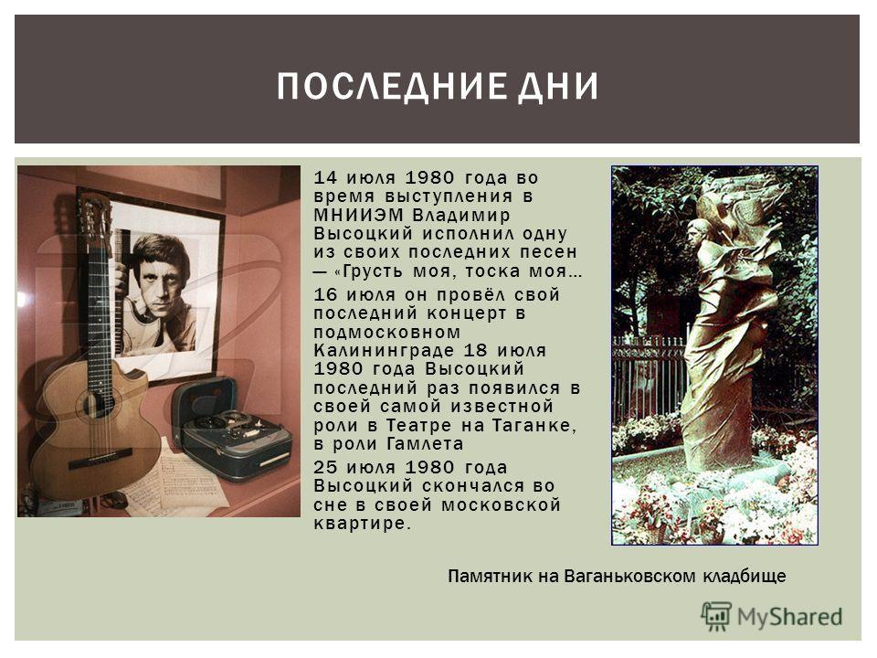 14 июля 1980 года во время выступления в МНИИЭМ Владимир Высоцкий исполнил одну из своих последних песен «Грусть моя, тоска моя… 16 июля он провёл свой последний концерт в подмосковном Калининграде 18 июля 1980 года Высоцкий последний раз появился в