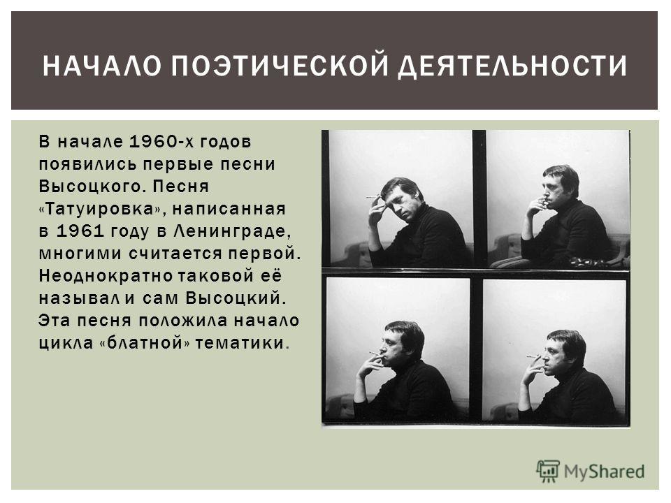 В начале 1960-х годов появились первые песни Высоцкого. Песня «Татуировка», написанная в 1961 году в Ленинграде, многими считается первой. Неоднократно таковой её называл и сам Высоцкий. Эта песня положила начало цикла «блатной» тематики. НАЧАЛО ПОЭТ