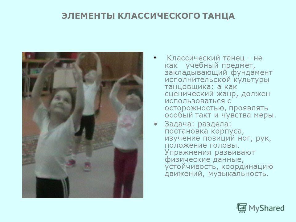 ЭЛЕМЕНТЫ КЛАССИЧЕСКОГО ТАНЦА Классический танец - не как учебный предмет, закладывающий фундамент исполнительской культуры танцовщика: а как сценический жанр, должен использоваться с осторожностью, проявлять особый такт и чувства меры. Задача: раздел