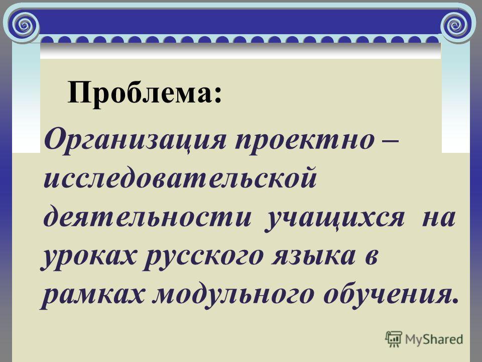 Проблема: Организация проектно – исследовательской деятельности учащихся на уроках русского языка в рамках модульного обучения.