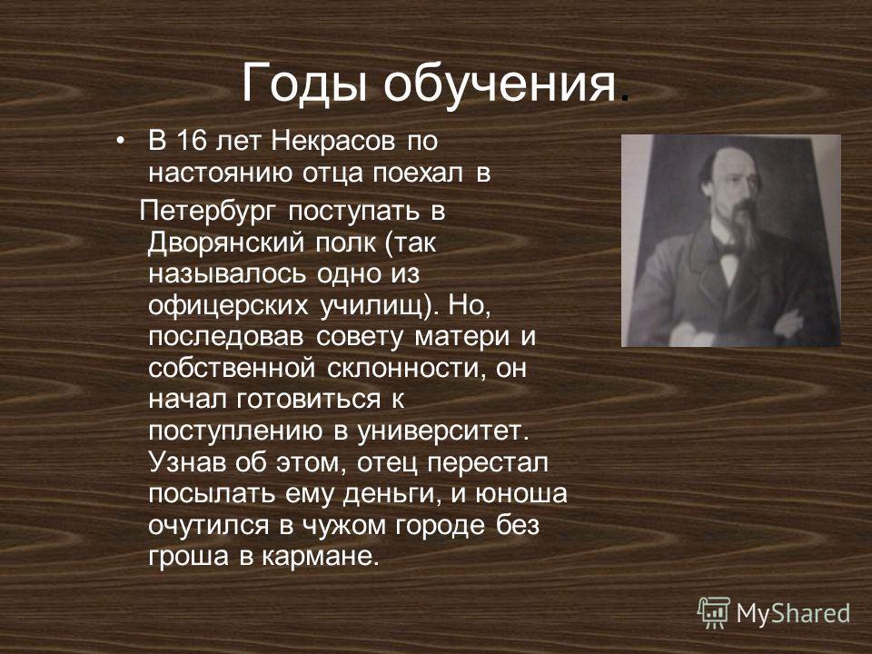 Годы обучения. В 16 лет Некрасов по настоянию отца поехал в Петербург поступать в Дворянский полк (так называлось одно из офицерских училищ). Но, последовав совету матери и собственной склонности, он начал готовиться к поступлению в университет. Узна