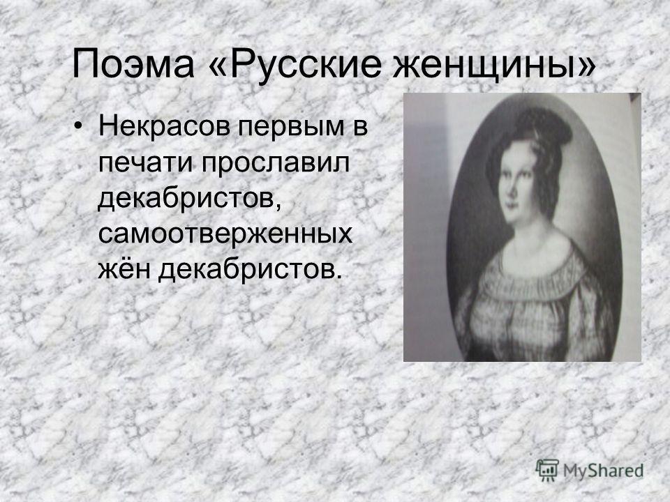 Поэма «Русские женщины» Некрасов первым в печати прославил декабристов, самоотверженных жён декабристов.