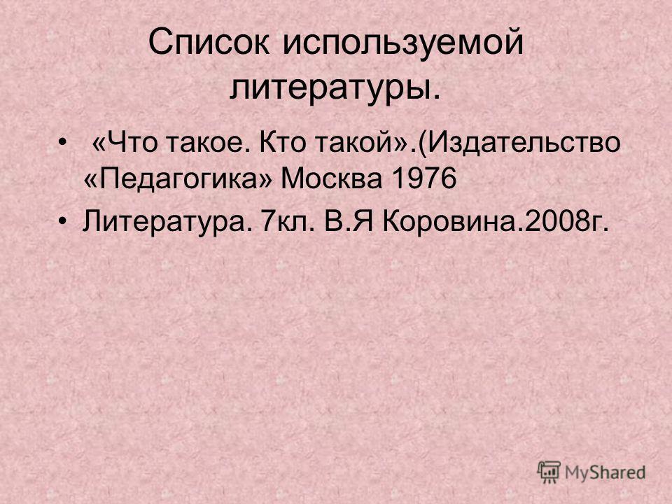 Список используемой литературы. «Что такое. Кто такой».(Издательство «Педагогика» Москва 1976 Литература. 7кл. В.Я Коровина.2008г.
