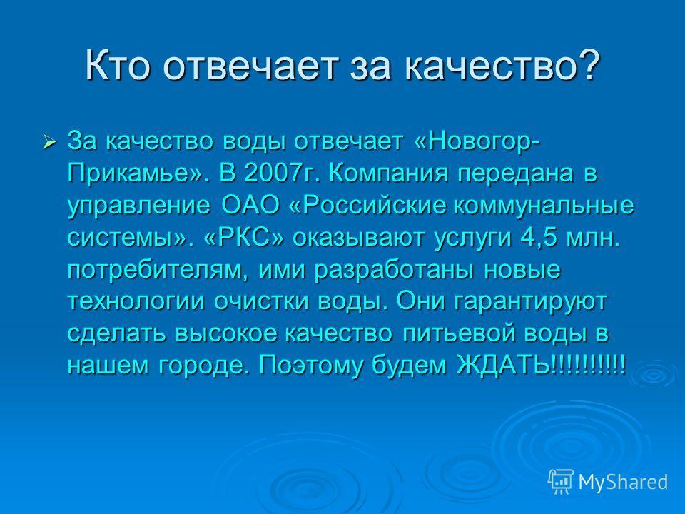 Кто отвечает за качество? За качество воды отвечает «Новогор- Прикамье». В 2007г. Компания передана в управление ОАО «Российские коммунальные системы». «РКС» оказывают услуги 4,5 млн. потребителям, ими разработаны новые технологии очистки воды. Они г