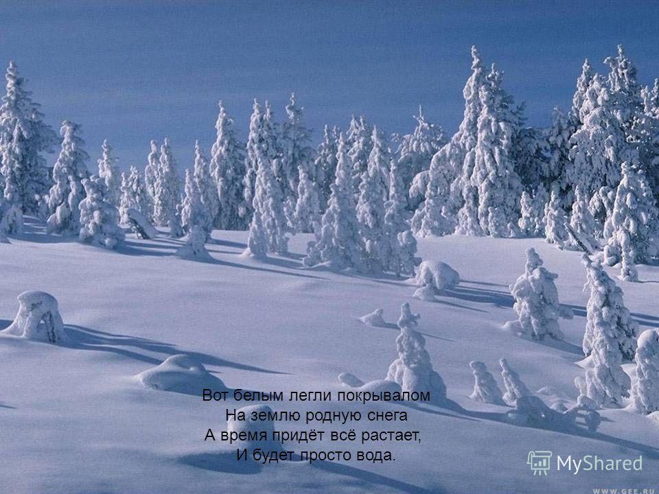Вот белым легли покрывалом На землю родную снега А время придёт всё растает, И будет просто вода.