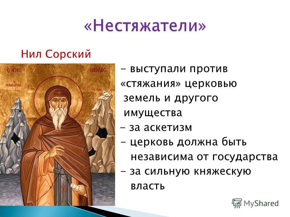 Нил Сорский - выступали против «стяжания» церковью земель и другого имущества - - за аскетизм - церковь должна быть независима от государства - за сильную княжескую власть