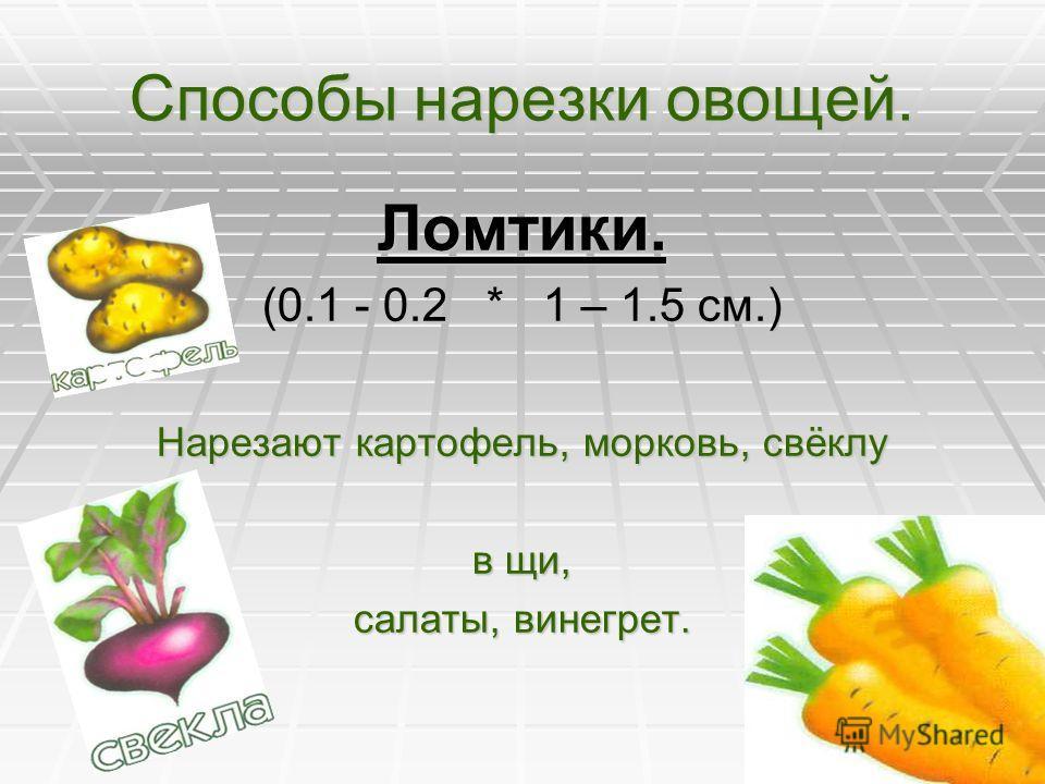 Способы нарезки овощей. Кубики. Кубики крупные (2 * 2 см.) – для картофеля в молоке; Средние (1,5 *1,5) - для супов с бобовыми, крупами, овощного рагу; Мелкие (0.5 * 0.5 см.) – для гарнира, холодных блюд. Лук нарезают мелкими кубиками кубиками (крошк