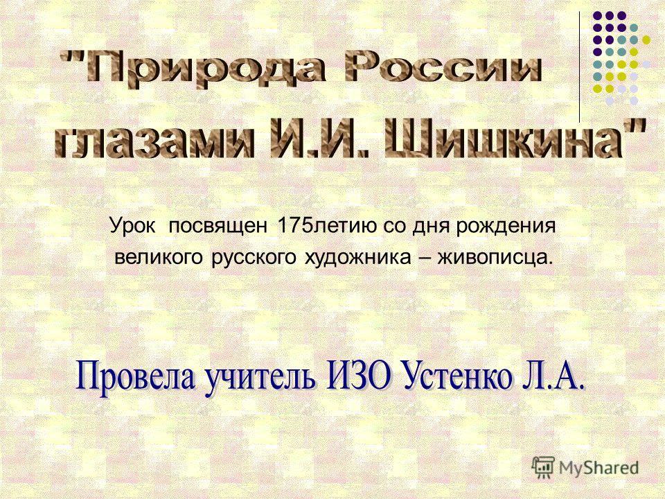 Урок посвящен 175летию со дня рождения великого русского художника – живописца.