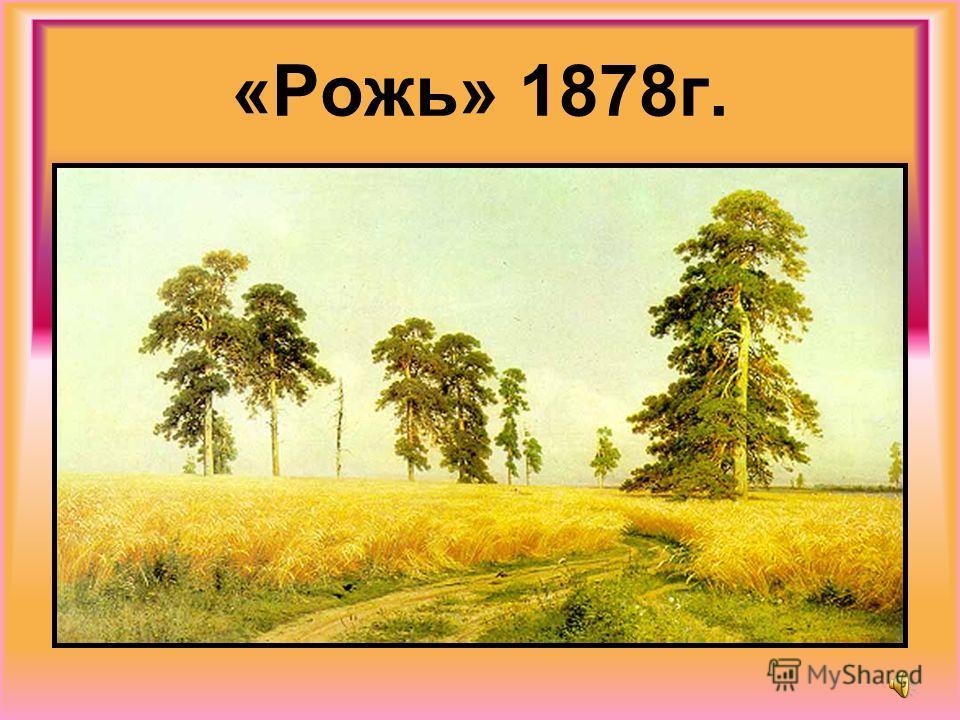 «Рожь» 1878г.