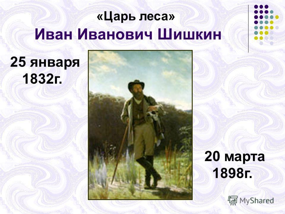 Иван Иванович Шишкин «Царь леса» 25 января 1832г. 20 марта 1898г.