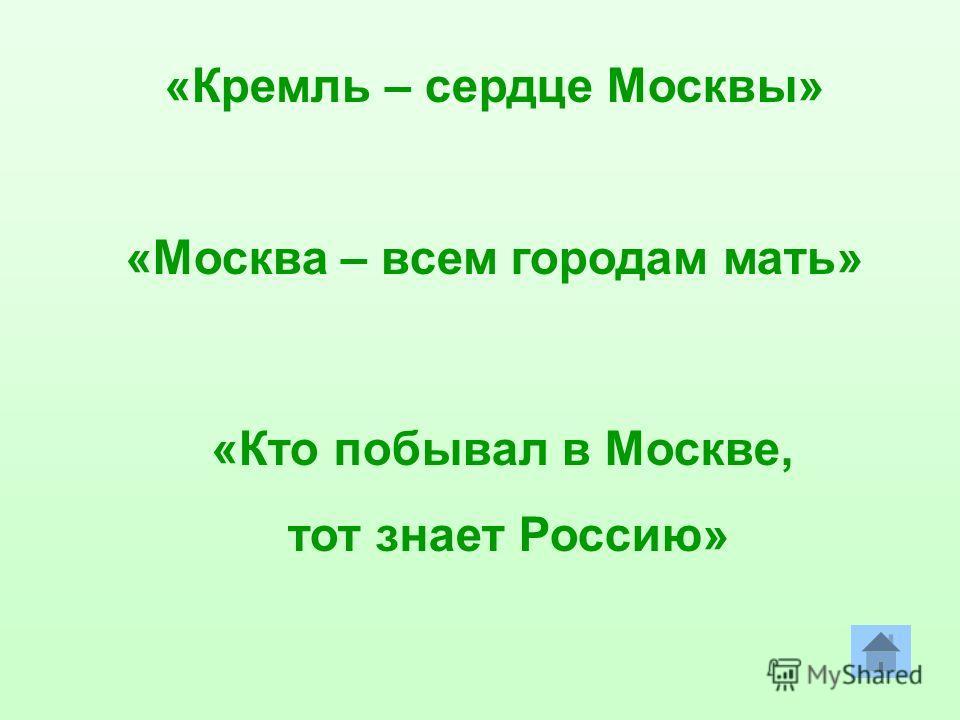 «Кремль – сердце Москвы» «Москва – всем городам мать» «Кто побывал в Москве, тот знает Россию»