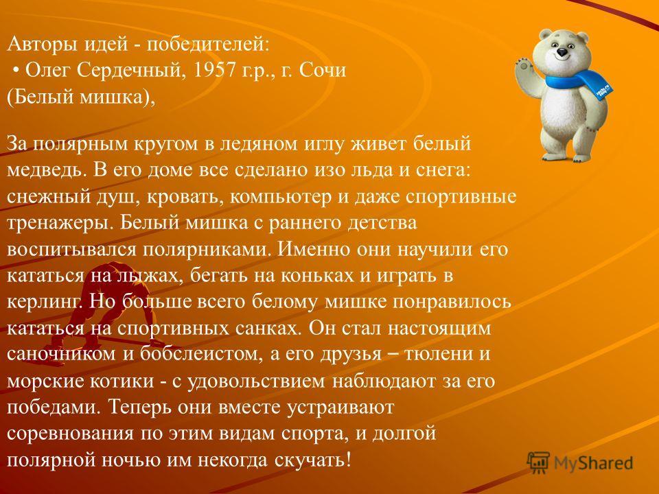 Авторы идей - победителей: Олег Сердечный, 1957 г.р., г. Сочи (Белый мишка), За полярным кругом в ледяном иглу живет белый медведь. В его доме все сделано изо льда и снега: снежный душ, кровать, компьютер и даже спортивные тренажеры. Белый мишка с ра