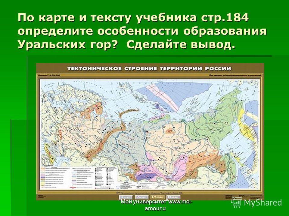 По карте и тексту учебника стр.184 определите особенности образования Уральских гор? Сделайте вывод. Мой университетwww.moi- amour.u