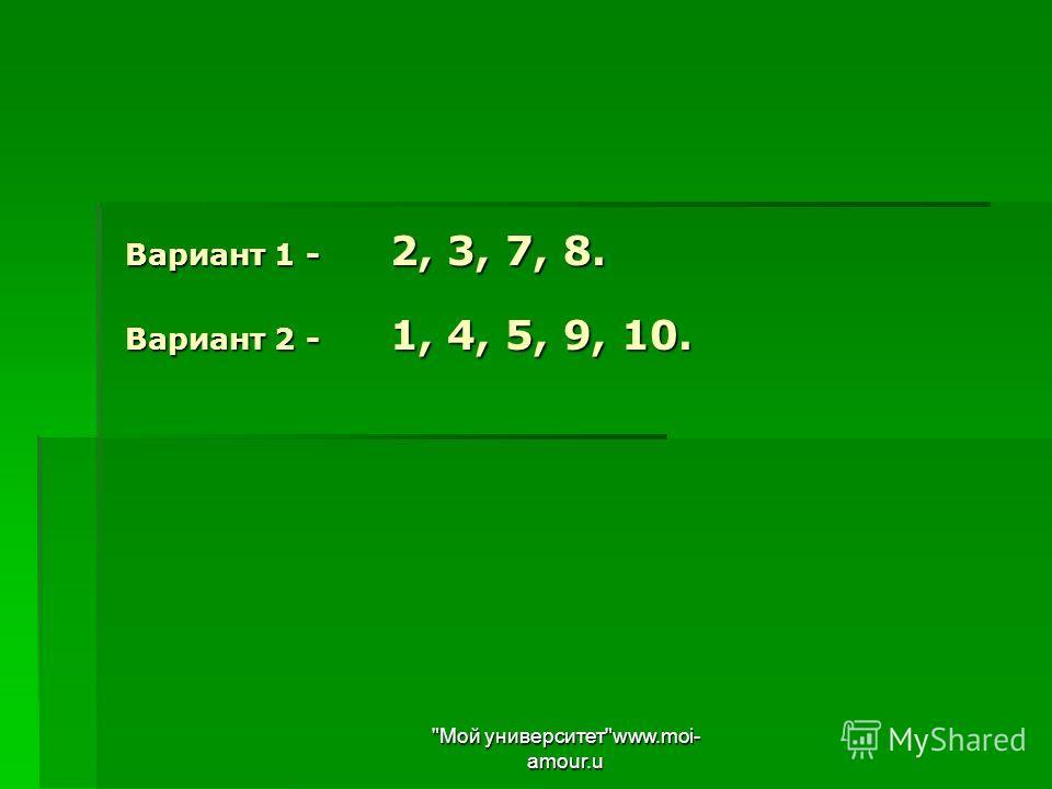 Вариант 1 - 2, 3, 7, 8. Вариант 2 - 1, 4, 5, 9, 10. Мой университетwww.moi- amour.u