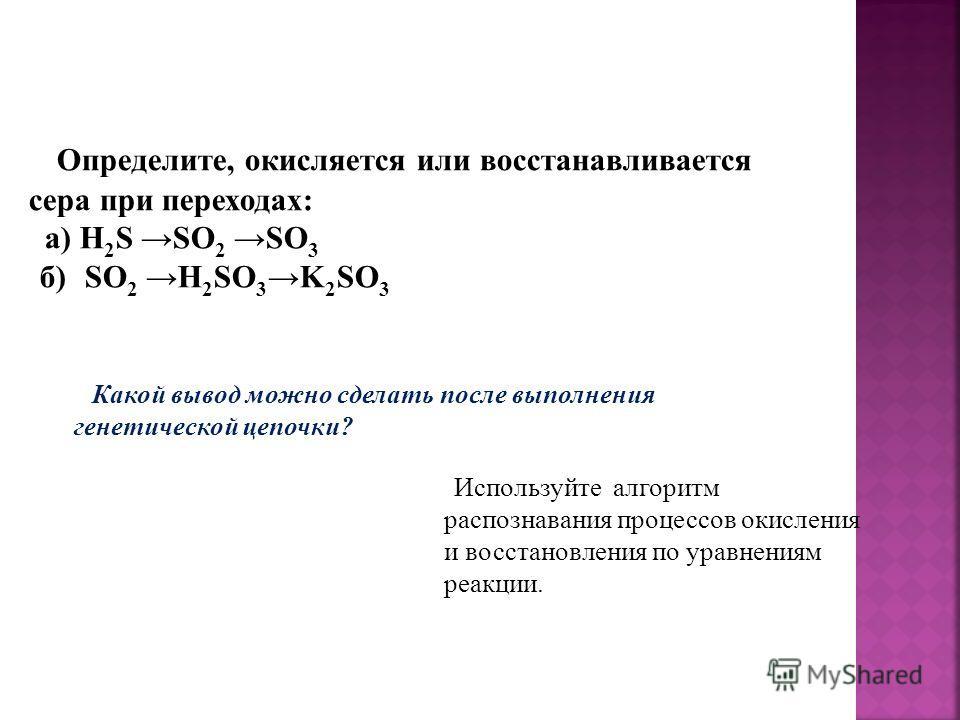 Определите, окисляется или восстанавливается сера при переходах: a) H 2 S SO 2 SO 3 б) SO 2 H 2 SO 3 K 2 SO 3 Какой вывод можно сделать после выполнения генетической цепочки? Используйте алгоритм распознавания процессов окисления и восстановления по