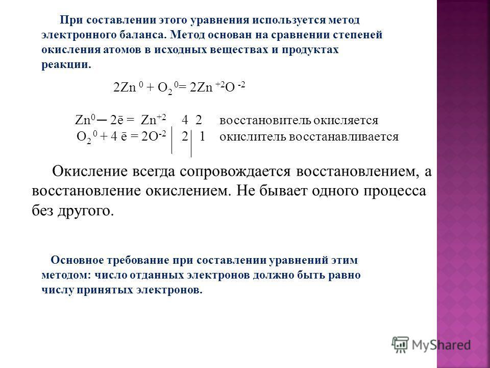 Основное требование при составлении уравнений этим методом: число отданных электронов должно быть равно числу принятых электронов. 2Zn 0 + O 2 0 = 2Zn +2 O -2 Zn 0 2ē = Zn +2 4 2 восстановитель окисляется O 2 0 + 4 ē = 2O -2 2 1 окислитель восстанавл