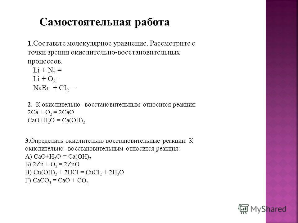 1.Составьте молекулярное уравнение. Рассмотрите с точки зрения окислительно-восстановительных процессов. Li + N 2 = Li + O 2 = NaBr + CI 2 = 2. К окислительно -восстановительным относится реакция: 2Са + O 2 = 2СаO CaO+H 2 O = Ca(OH) 2 3.Определить ок