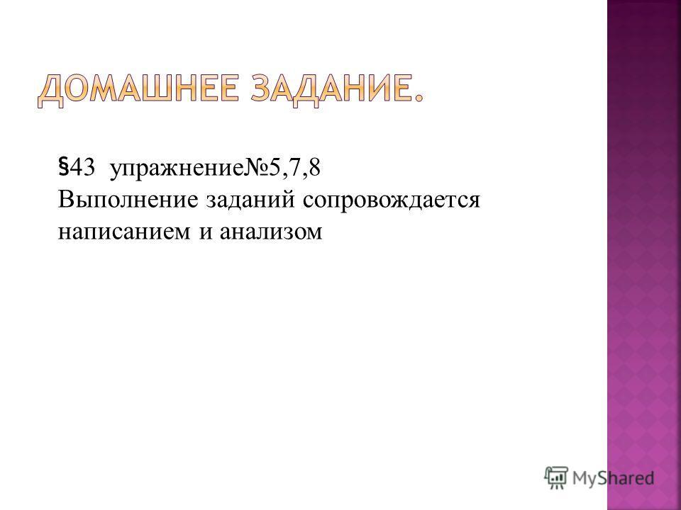 § 43 упражнение5,7,8 Выполнение заданий сопровождается написанием и анализом
