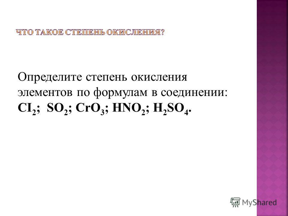 Определите степень окисления элементов по формулам в соединении: CI 2 ; SO 2 ; CrO 3 ; HNO 2 ; H 2 SO 4.