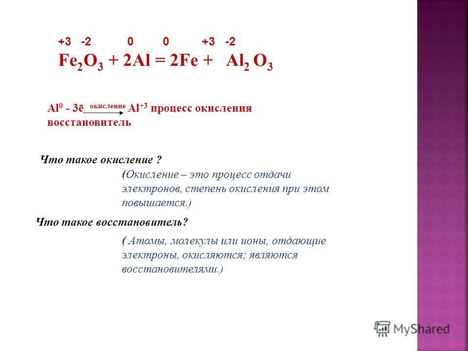 +3 -2 0 0 +3 -2 Fe 2 O 3 + 2Al = 2Fe + Al 2 O 3 Al 0 - 3ē окисление Al +3 процесс окисления восстановитель Что такое окисление ? (Окисление – это процесс отдачи электронов, степень окисления при этом повышается.) Что такое восстановитель? ( Атомы, мо