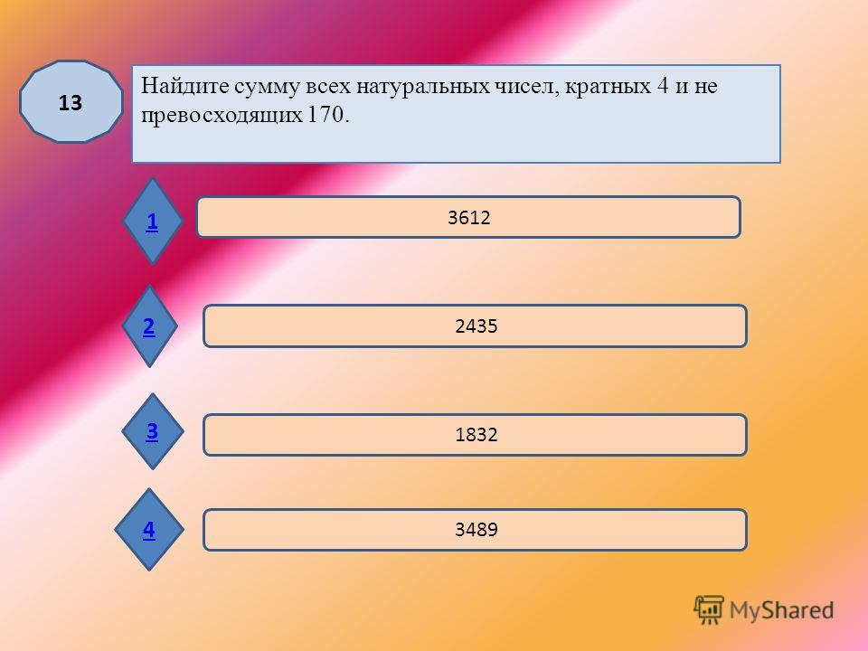 12 1 2 3 4 3; 18; 33; 48; 63 3; 9; 27; 48; 63 3; -18; 33; -48; 63 3; 12; 36; 48; 63 Между числами 3 и 63 вставьте такие три числа, которые вместе с данными образуют арифметическую прогрессию.