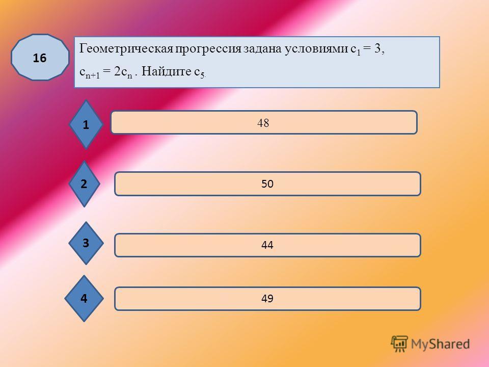 15 Одна из данных последовательностей является геометрической прогрессией. Укажите эту последовательность. 1 2 3 4 1; 2; 3; 4; …. 2; 4; 6; 8; …. 1; 3; 5; …. 1; 3; 9; 27; …. ; ; ; ;