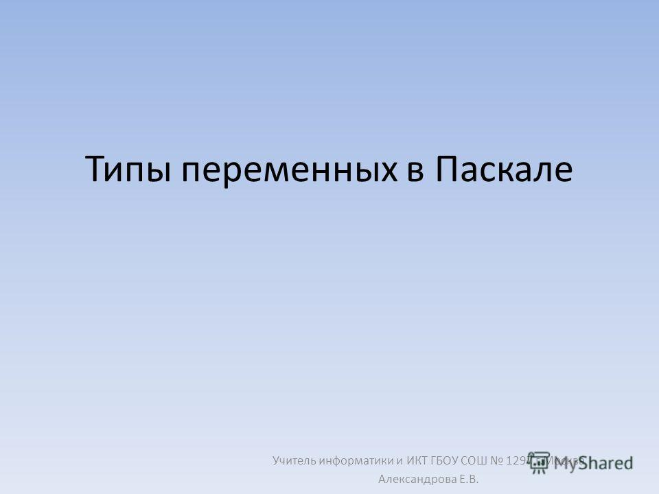 Типы переменных в Паскале Учитель информатики и ИКТ ГБОУ СОШ 1297 г.Москва Александрова Е.В.
