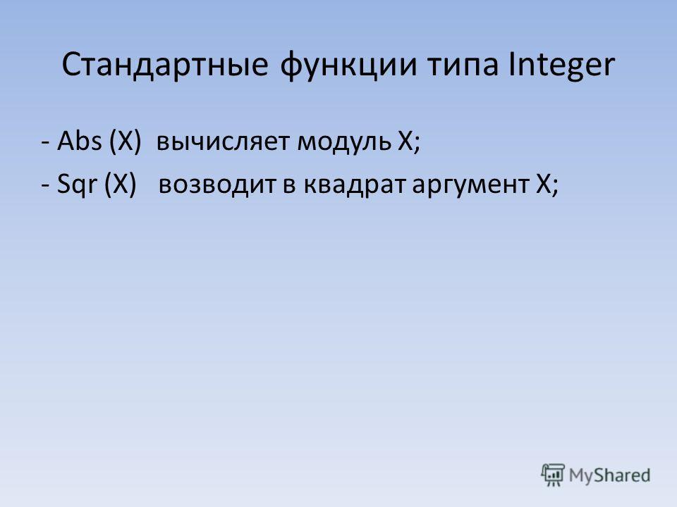 Стандартные функции типа Integer - Abs (X) вычисляет модуль Х; - Sqr (Х) возводит в квадрат аргумент Х;