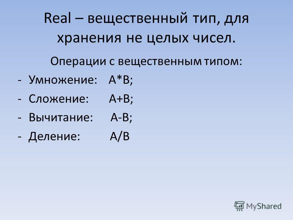 Real – вещественный тип, для хранения не целых чисел. Операции с вещественным типом: -Умножение: А*В; -Сложение: А+В; -Вычитание: А-В; -Деление: А/В