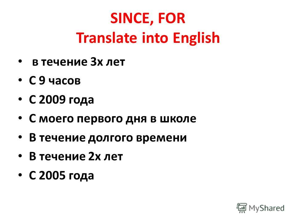 SINCE, FOR Translate into English в течение 3х лет С 9 часов С 2009 года С моего первого дня в школе В течение долгого времени В течение 2х лет С 2005 года