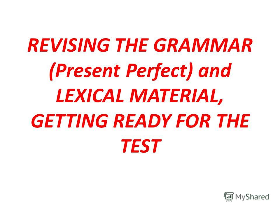 REVISING THE GRAMMAR (Present Perfect) and LEXICAL MATERIAL, GETTING READY FOR THE TEST