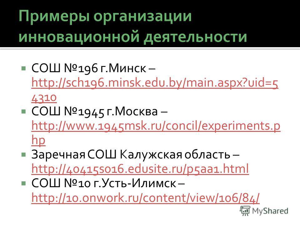 СОШ 196 г.Минск – http://sch196.minsk.edu.by/main.aspx?uid=5 4310 http://sch196.minsk.edu.by/main.aspx?uid=5 4310 СОШ 1945 г.Москва – http://www.1945msk.ru/concil/experiments.p hp http://www.1945msk.ru/concil/experiments.p hp Заречная СОШ Калужская о