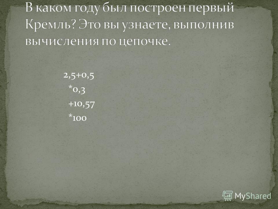 2,5+0,5 *0,3 +10,57 *100