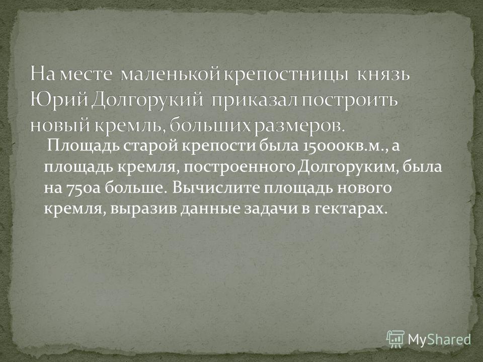 Площадь старой крепости была 15000кв.м., а площадь кремля, построенного Долгоруким, была на 750а больше. Вычислите площадь нового кремля, выразив данные задачи в гектарах.