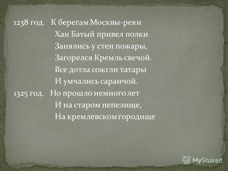 1238 год. К берегам Москвы-реки Хан Батый привел полки Занялись у стен пожары, Загорелся Кремль свечой. Все дотла сожгли татары И умчались саранчой. 1325 год. Но прошло немного лет И на старом пепелище, На кремлевском городище