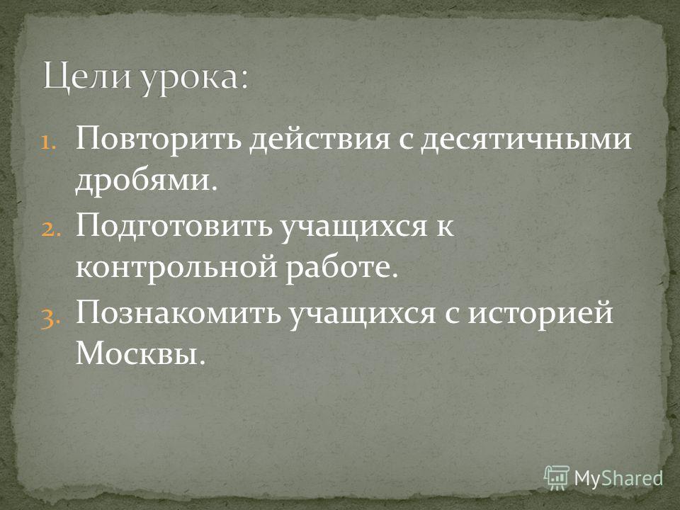 1. Повторить действия с десятичными дробями. 2. Подготовить учащихся к контрольной работе. 3. Познакомить учащихся с историей Москвы.