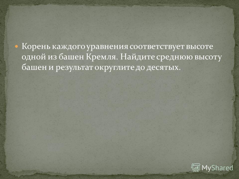 Корень каждого уравнения соответствует высоте одной из башен Кремля. Найдите среднюю высоту башен и результат округлите до десятых.