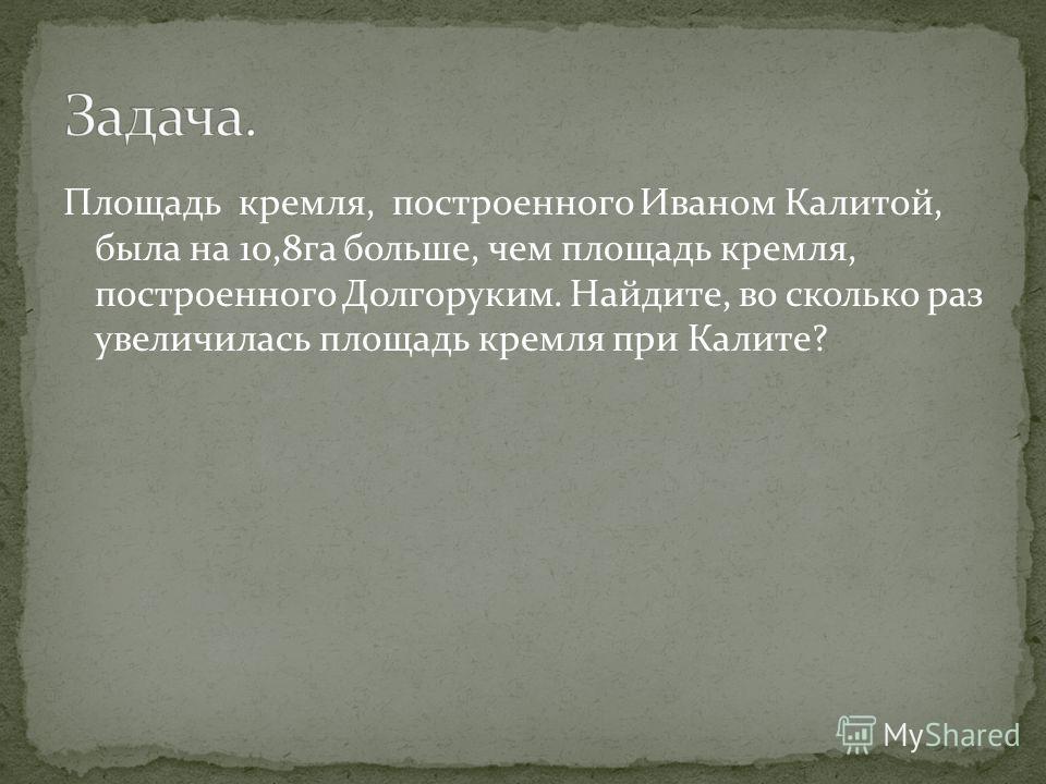 Площадь кремля, построенного Иваном Калитой, была на 10,8га больше, чем площадь кремля, построенного Долгоруким. Найдите, во сколько раз увеличилась площадь кремля при Калите?