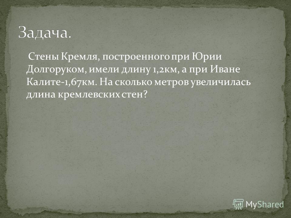 Стены Кремля, построенного при Юрии Долгоруком, имели длину 1,2км, а при Иване Калите-1,67км. На сколько метров увеличилась длина кремлевских стен?