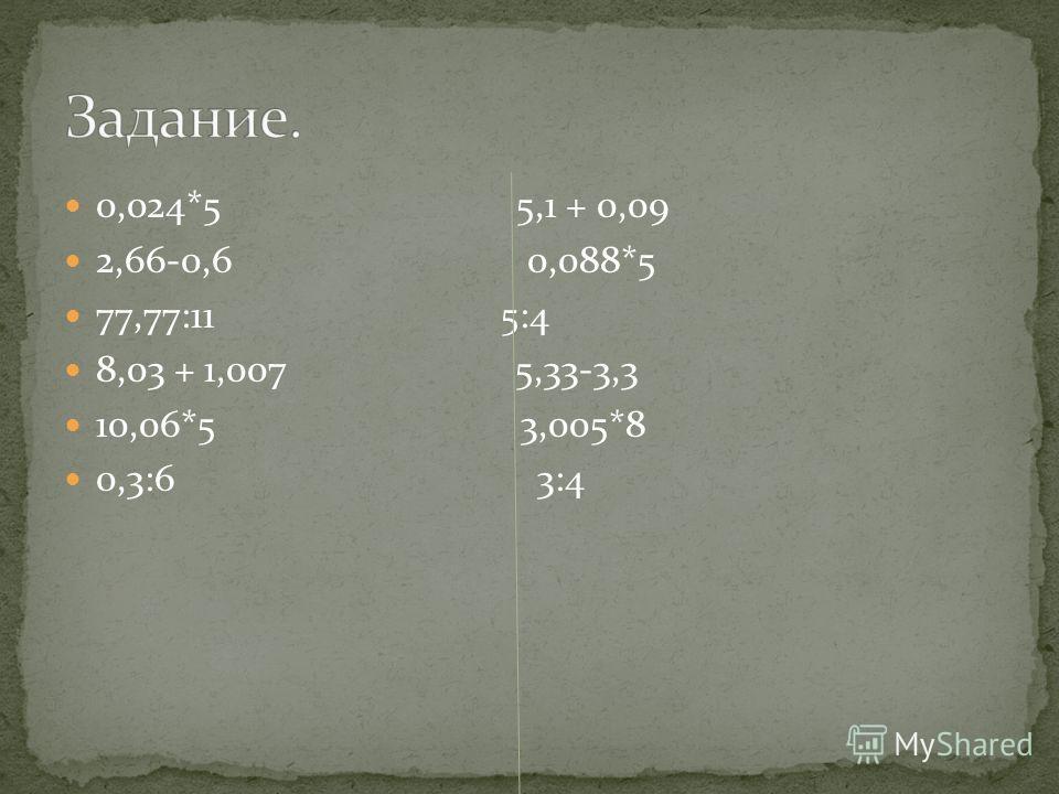 0,024*5 5,1 + 0,09 2,66-0,6 0,088*5 77,77:11 5:4 8,03 + 1,007 5,33-3,3 10,06*5 3,005*8 0,3:6 3:4