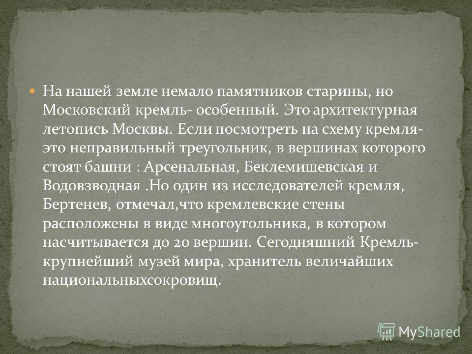 На нашей земле немало памятников старины, но Московский кремль- особенный. Это архитектурная летопись Москвы. Если посмотреть на схему кремля- это неправильный треугольник, в вершинах которого стоят башни : Арсенальная, Беклемишевская и Водовзводная.