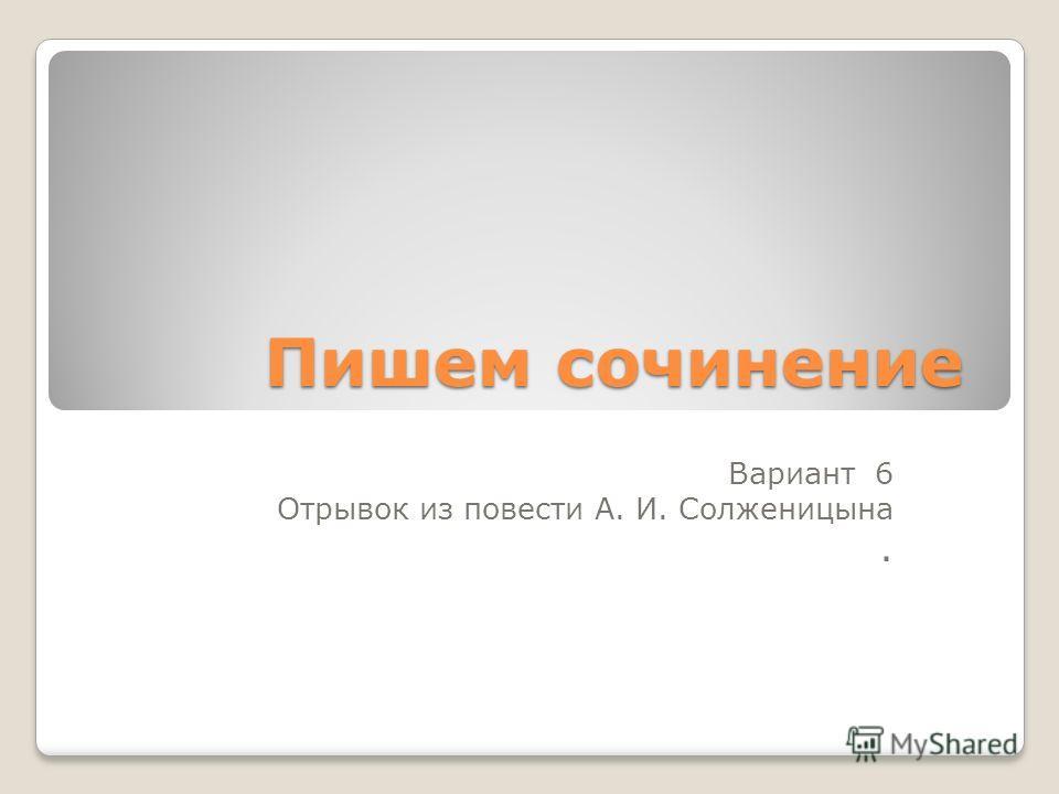 Пишем сочинение Вариант 6 Отрывок из повести А. И. Солженицына.