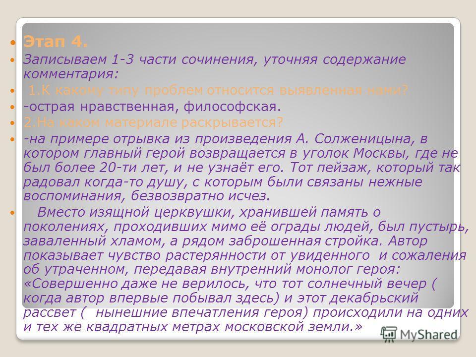 Этап 4. Записываем 1-3 части сочинения, уточняя содержание комментария: 1.К какому типу проблем относится выявленная нами? -острая нравственная, философская. 2.На каком материале раскрывается? -на примере отрывка из произведения А. Солженицына, в кот