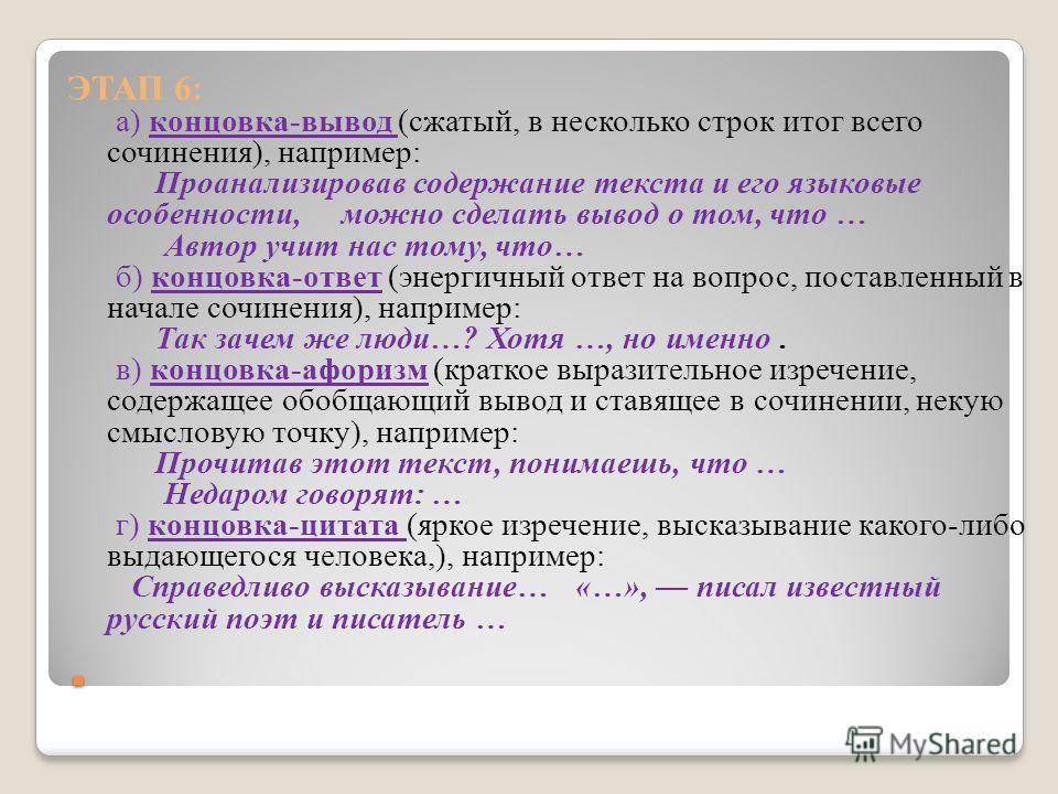 . ЭТАП 6: а) концовка-вывод (сжатый, в несколько строк итог всего сочинения), например: Проанализировав содержание текста и его языковые особенности, можно сделать вывод о том, что … Автор учит нас тому, что… б) концовка-ответ (энергичный ответ на во