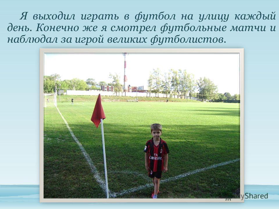 Я выходил играть в футбол на улицу каждый день. Конечно же я смотрел футбольные матчи и наблюдал за игрой великих футболистов.