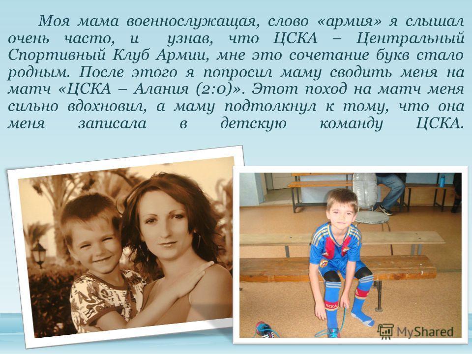 Моя мама военнослужащая, слово «армия» я слышал очень часто, и узнав, что ЦСКА – Центральный Спортивный Клуб Армии, мне это сочетание букв стало родным. После этого я попросил маму сводить меня на матч «ЦСКА – Алания (2:0)». Этот поход на матч меня с