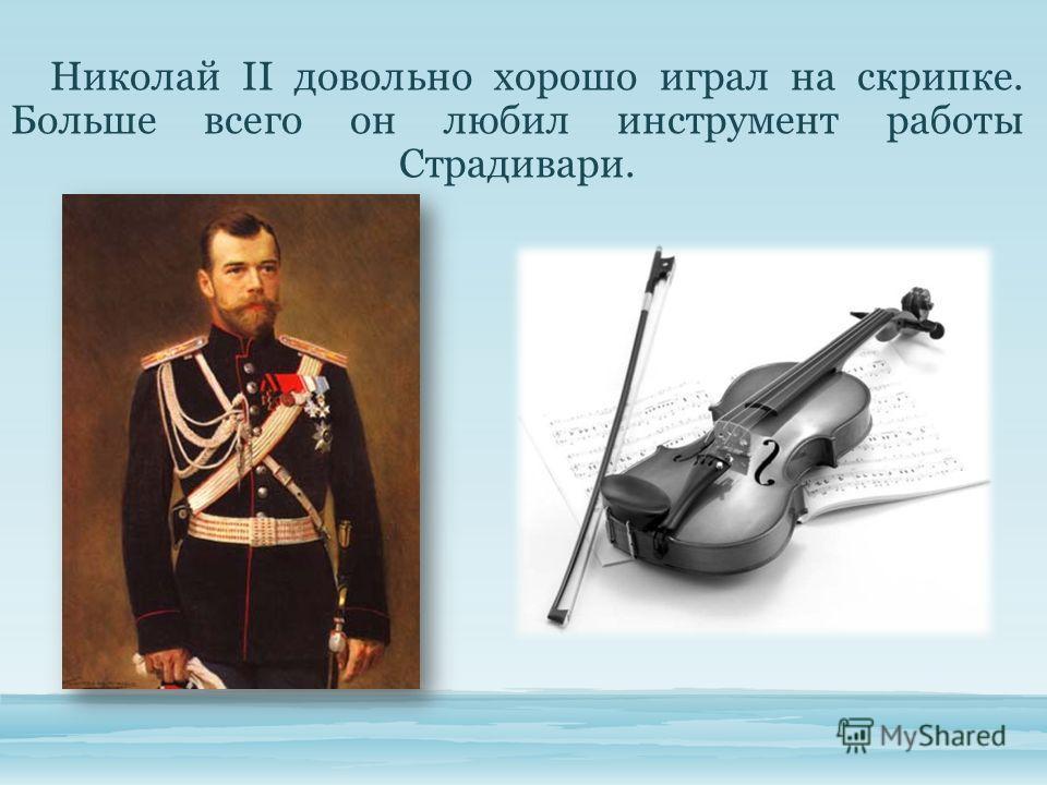 Николай II довольно хорошо играл на скрипке. Больше всего он любил инструмент работы Страдивари.