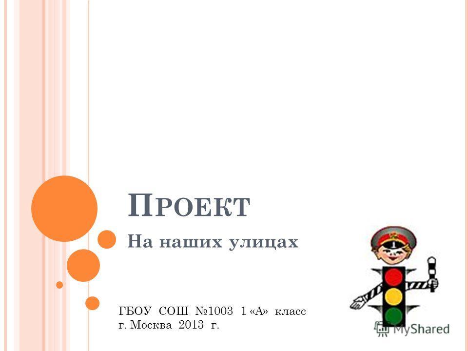 П РОЕКТ На наших улицах ГБОУ СОШ 1003 1 «А» класс г. Москва 2013 г.