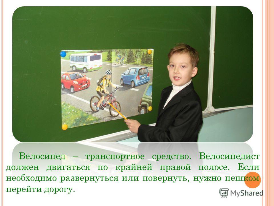 Велосипед – транспортное средство. Велосипедист должен двигаться по крайней правой полосе. Если необходимо развернуться или повернуть, нужно пешком перейти дорогу.