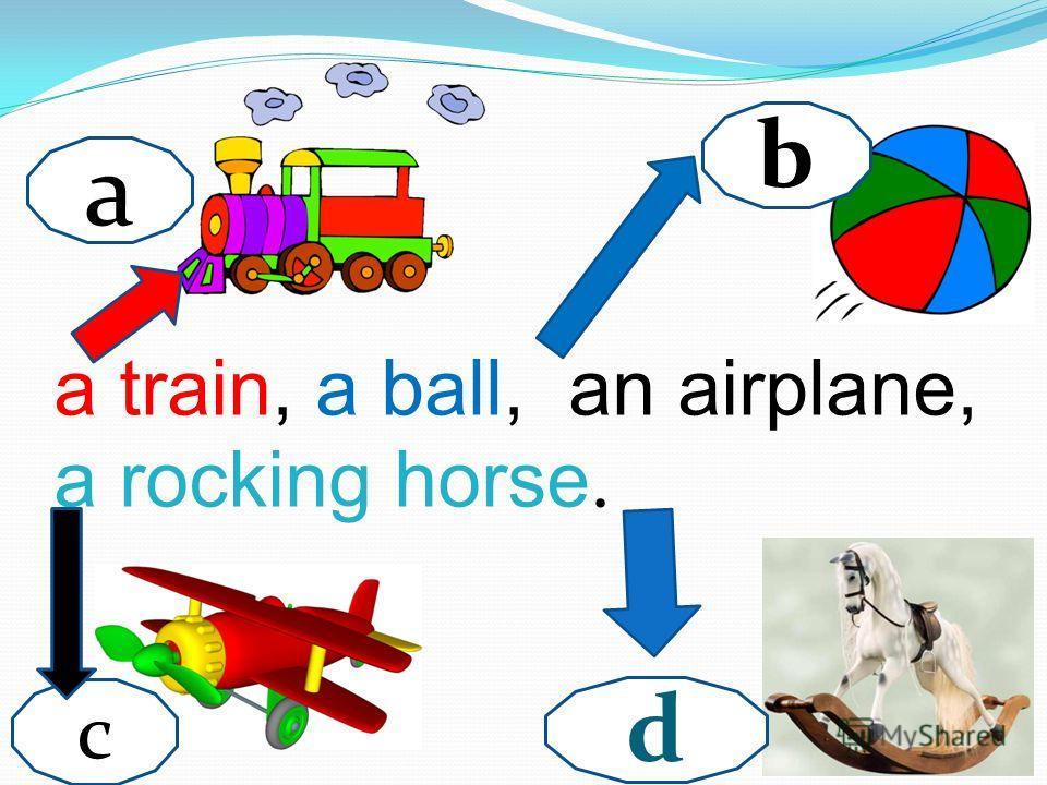 a b c d a train, a ball, an airplane, a rocking horse.